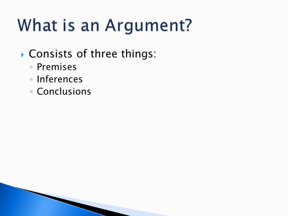 What is an Argument Consists of three things: Premises Inferences
