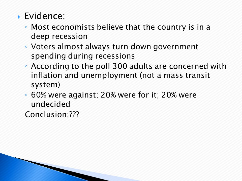 Evidence: Most economists believe that the country is in a deep recession. Voters almost always turn down government spending during recessions.