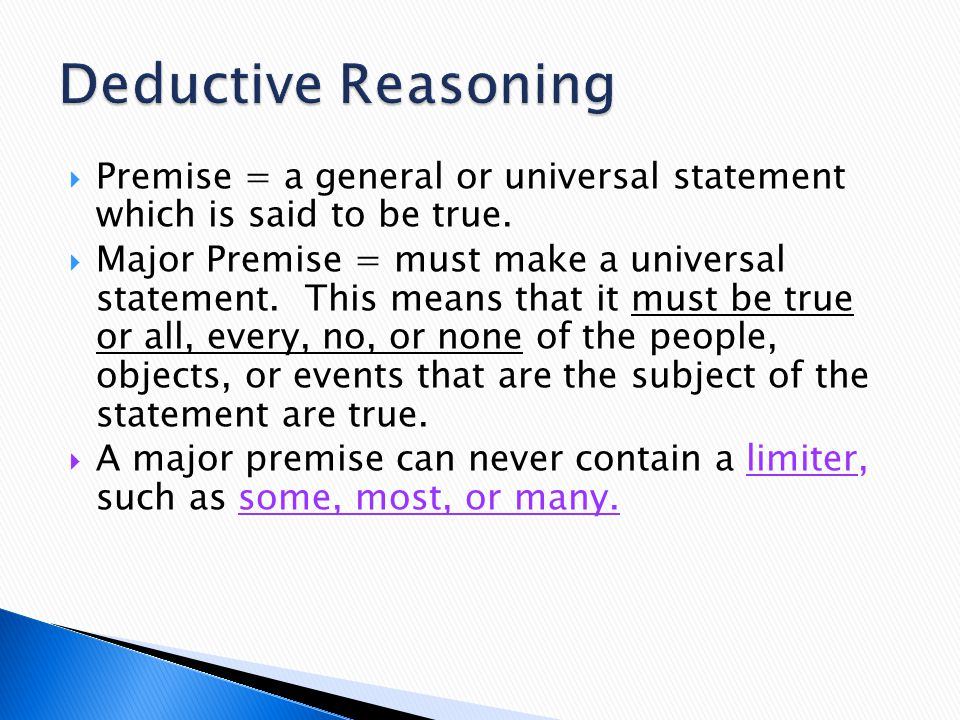 Deductive Reasoning Premise = a general or universal statement which is said to be true.