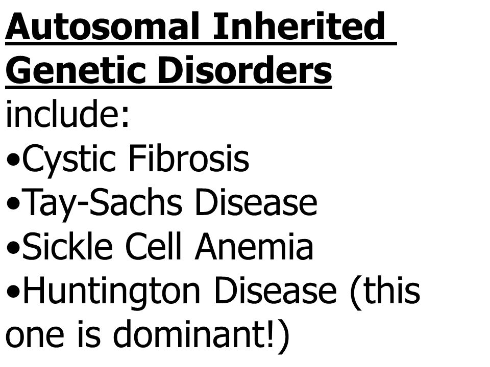 Autosomal Inherited Genetic Disorders. include: Cystic Fibrosis. Tay-Sachs Disease. Sickle Cell Anemia.