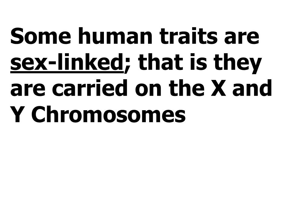 Some human traits are sex-linked; that is they are carried on the X and Y Chromosomes