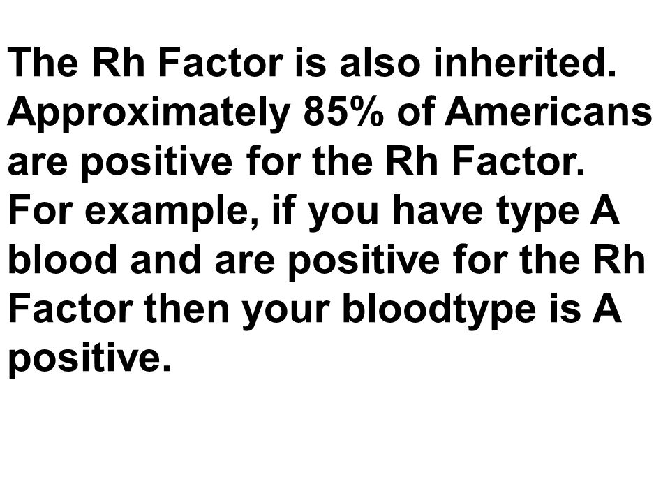 The Rh Factor is also inherited.