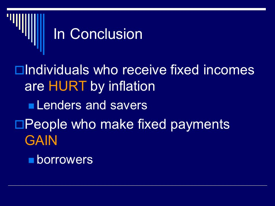 In Conclusion Individuals who receive fixed incomes are HURT by inflation. Lenders and savers. People who make fixed payments GAIN.