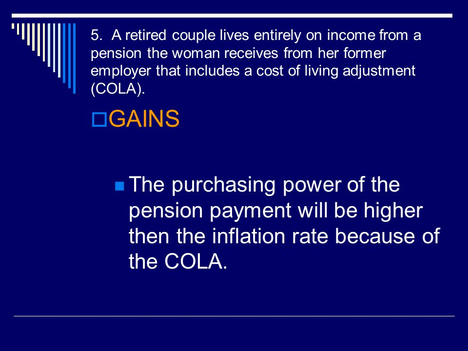 5. A retired couple lives entirely on income from a pension the woman receives from her former employer that includes a cost of living adjustment (COLA).