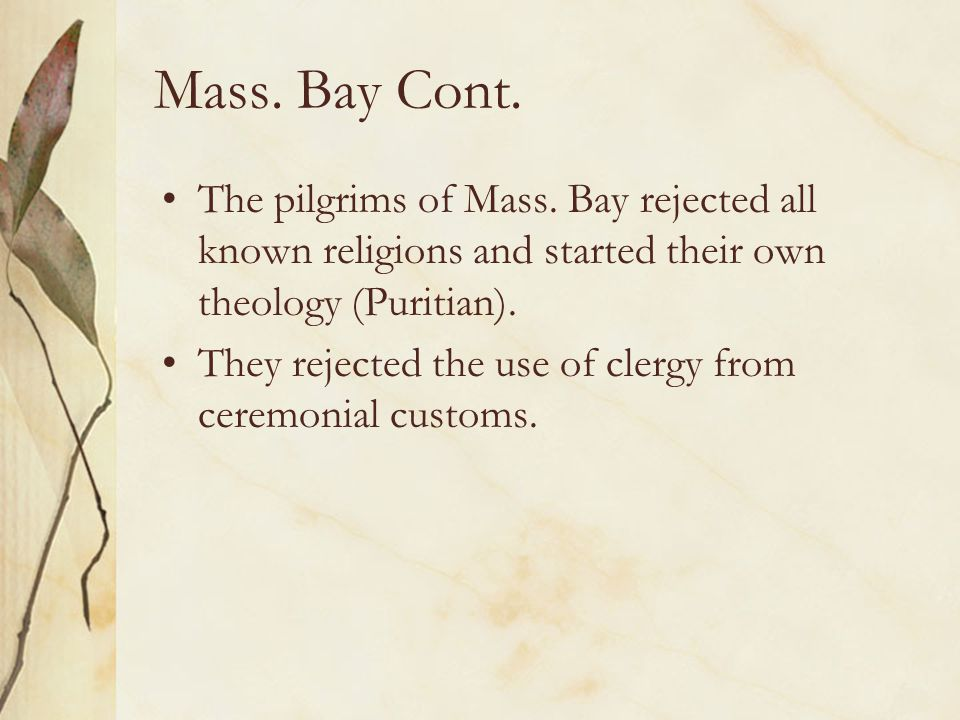 Mass. Bay Cont. The pilgrims of Mass. Bay rejected all known religions and started their own theology (Puritian).
