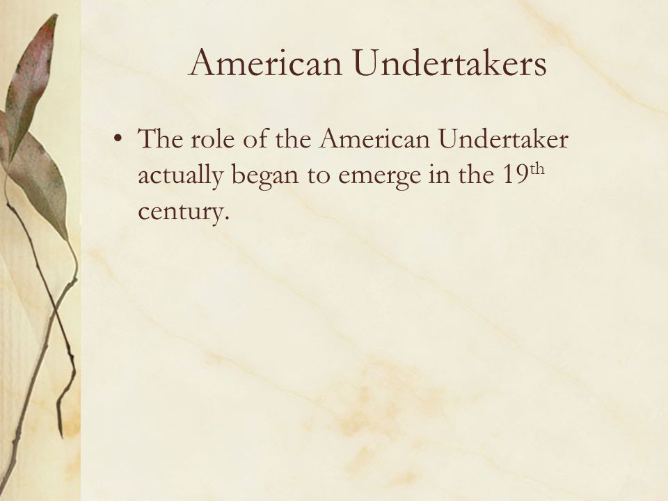 American Undertakers The role of the American Undertaker actually began to emerge in the 19th century.