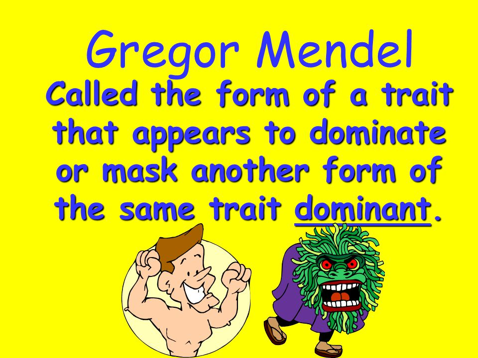 Gregor Mendel Called the form of a trait that appears to dominate or mask another form of the same trait dominant.