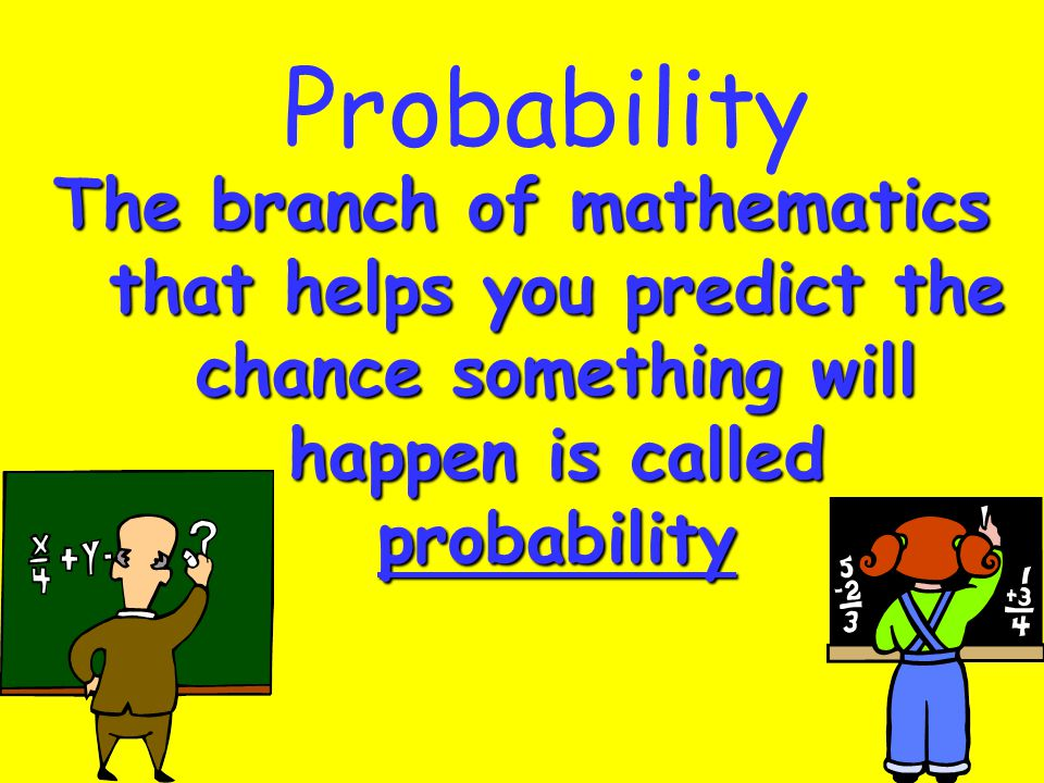 Probability The branch of mathematics that helps you predict the chance something will happen is called probability.