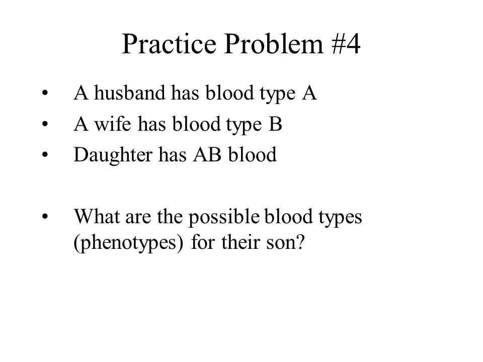 Practice Problem #4 A husband has blood type A A wife has blood type B