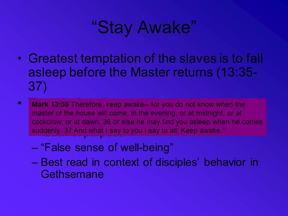 Stay Awake Greatest temptation of the slaves is to fall asleep before the Master returns (13:35-37)