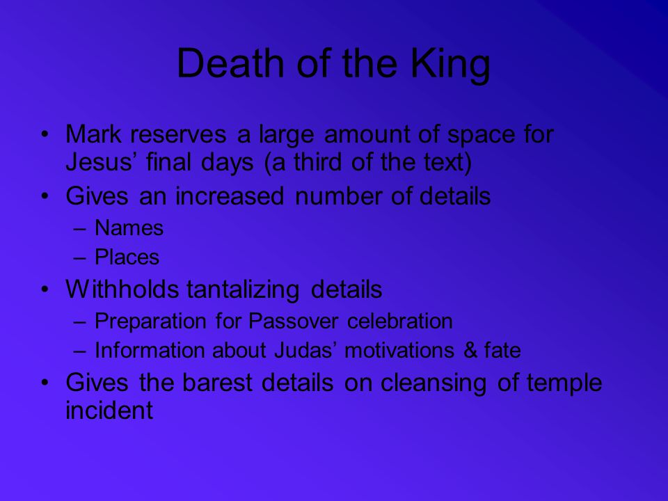Death of the King Mark reserves a large amount of space for Jesus' final days (a third of the text)