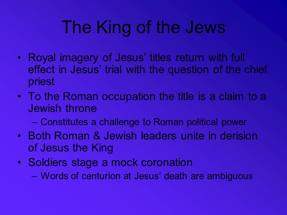 The King of the Jews Royal imagery of Jesus' titles return with full effect in Jesus' trial with the question of the chief priest.