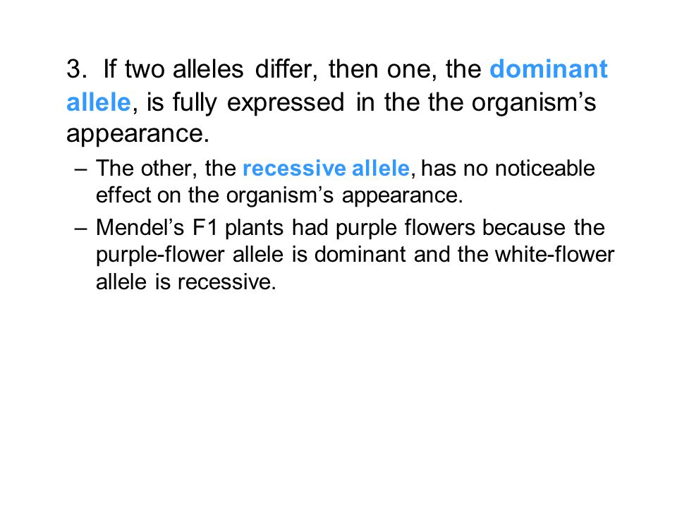 3. If two alleles differ, then one, the dominant allele, is fully expressed in the the organism's appearance.