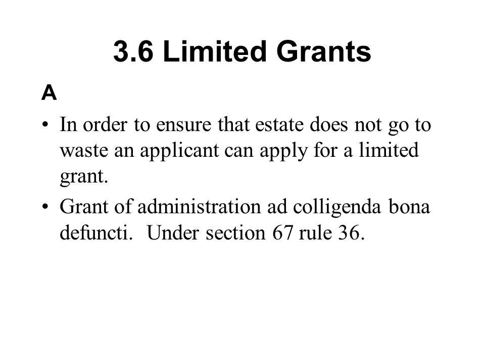3.6 Limited Grants A. In order to ensure that estate does not go to waste an applicant can apply for a limited grant.