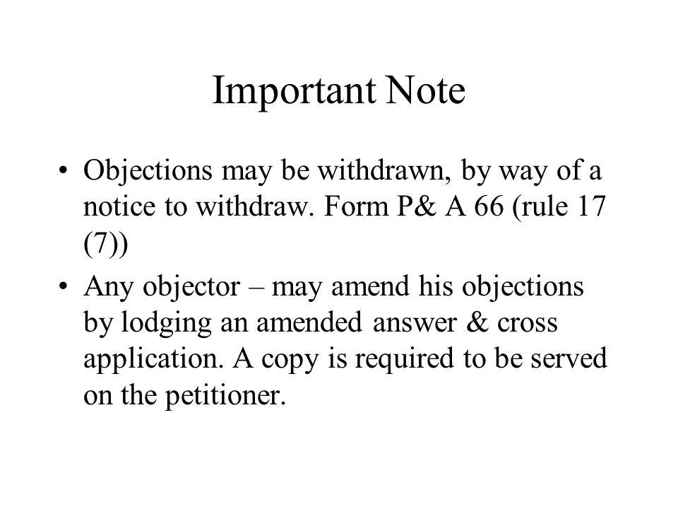 Important Note Objections may be withdrawn, by way of a notice to withdraw. Form P& A 66 (rule 17 (7))