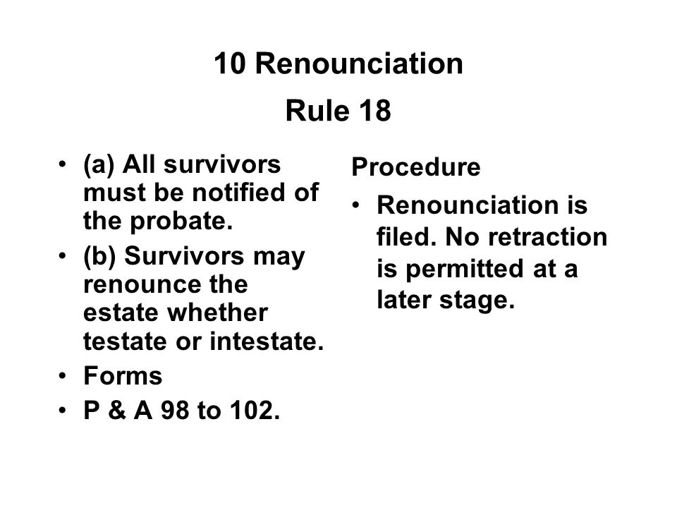 10 Renounciation Rule 18 (a) All survivors must be notified of the probate. (b) Survivors may renounce the estate whether testate or intestate.