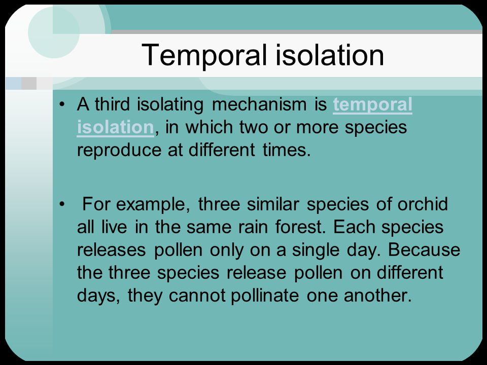 Temporal isolation A third isolating mechanism is temporal isolation, in which two or more species reproduce at different times.
