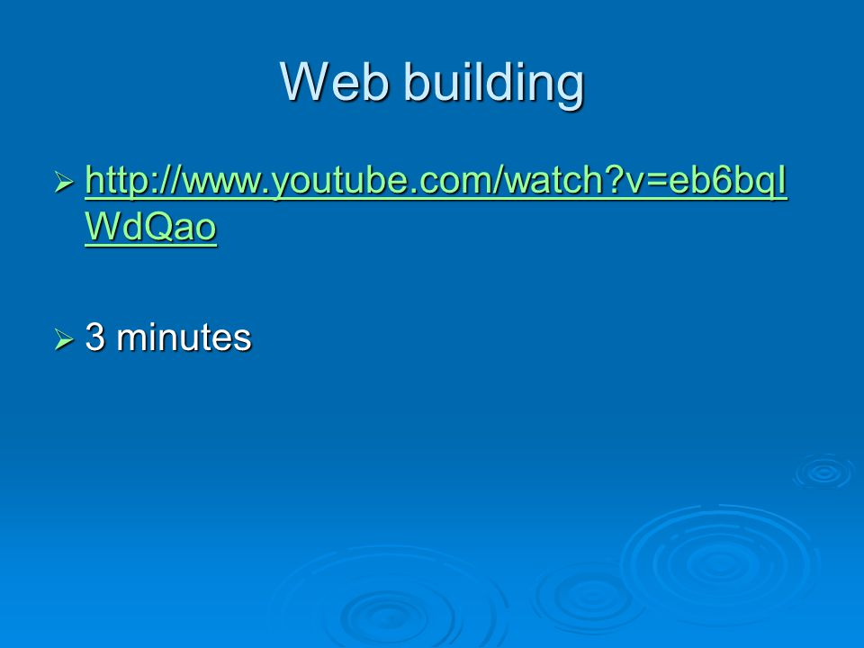Web building http://www.youtube.com/watch v=eb6bqIWdQao 3 minutes