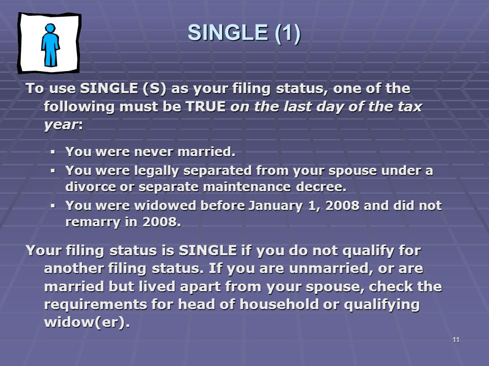 SINGLE (1) To use SINGLE (S) as your filing status, one of the following must be TRUE on the last day of the tax year: