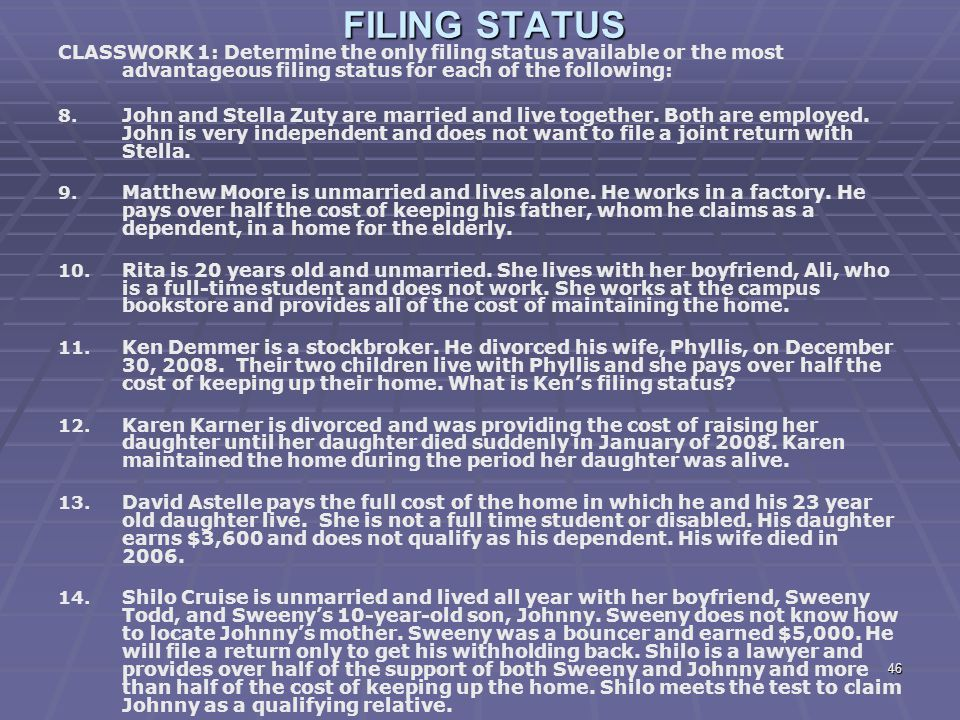 FILING STATUS CLASSWORK 1: Determine the only filing status available or the most advantageous filing status for each of the following:
