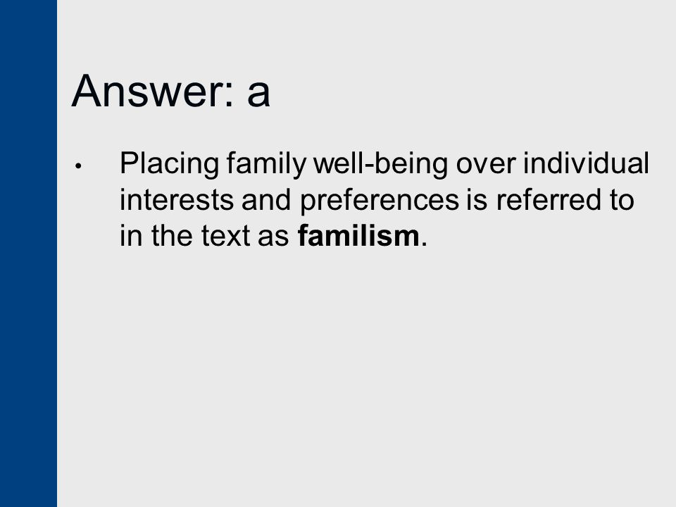 Answer: a Placing family well-being over individual interests and preferences is referred to in the text as familism.