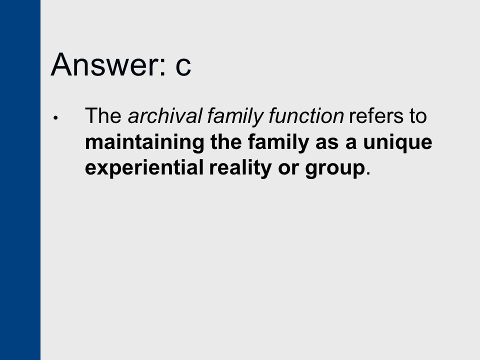 Answer: c The archival family function refers to maintaining the family as a unique experiential reality or group.