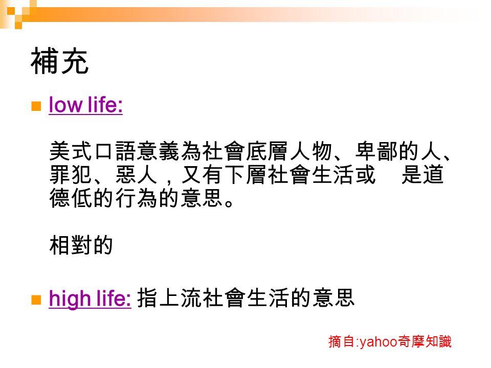 補充 low life: 美式口語意義為社會底層人物、卑鄙的人、罪犯、惡人,又有下層社會生活或 是道德低的行為的意思。 相對的