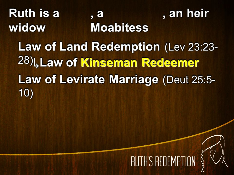 Ruth is a widow , a Moabitess. , an heir. Law of Land Redemption (Lev 23:23-28) ↳Law of Kinseman Redeemer.