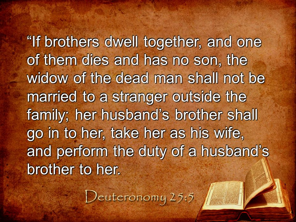If brothers dwell together, and one of them dies and has no son, the widow of the dead man shall not be married to a stranger outside the family; her husband's brother shall go in to her, take her as his wife, and perform the duty of a husband's brother to her.