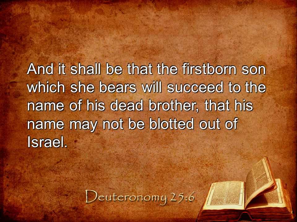 And it shall be that the firstborn son which she bears will succeed to the name of his dead brother, that his name may not be blotted out of Israel.