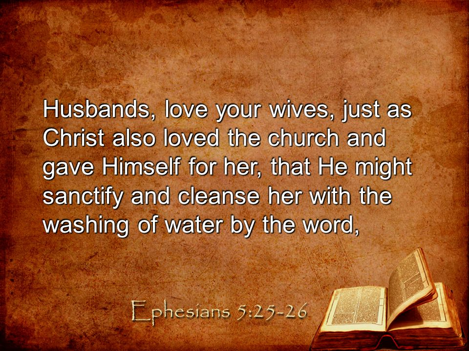 Husbands, love your wives, just as Christ also loved the church and gave Himself for her, that He might sanctify and cleanse her with the washing of water by the word,