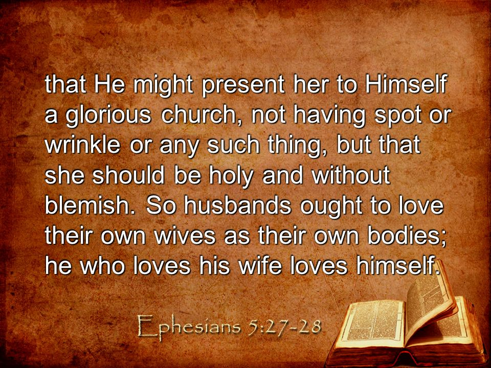 that He might present her to Himself a glorious church, not having spot or wrinkle or any such thing, but that she should be holy and without blemish. So husbands ought to love their own wives as their own bodies; he who loves his wife loves himself.