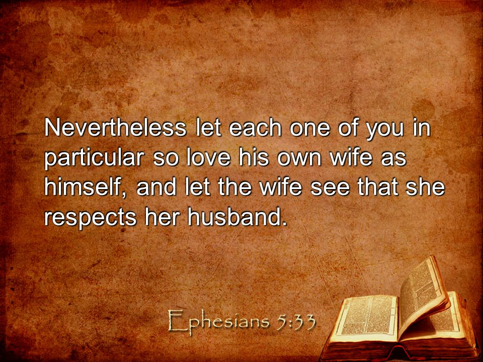 Nevertheless let each one of you in particular so love his own wife as himself, and let the wife see that she respects her husband.
