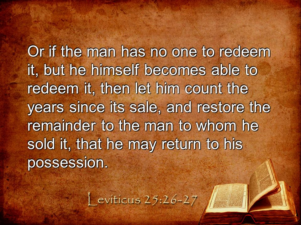 Or if the man has no one to redeem it, but he himself becomes able to redeem it, then let him count the years since its sale, and restore the remainder to the man to whom he sold it, that he may return to his possession.