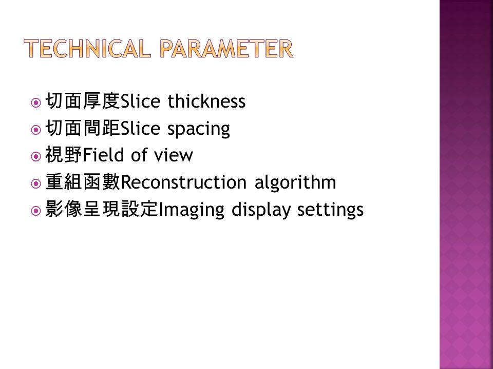 Technical parameter 切面厚度Slice thickness 切面間距Slice spacing