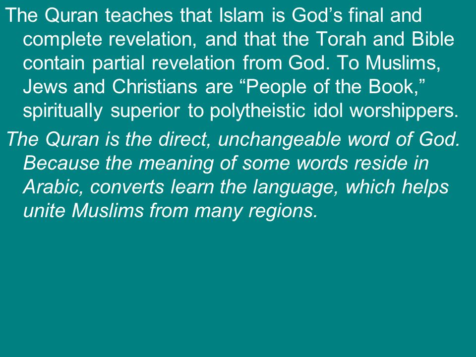 The Quran teaches that Islam is God's final and complete revelation, and that the Torah and Bible contain partial revelation from God. To Muslims, Jews and Christians are People of the Book, spiritually superior to polytheistic idol worshippers.