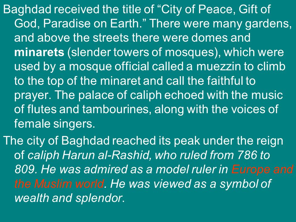 Baghdad received the title of City of Peace, Gift of God, Paradise on Earth. There were many gardens, and above the streets there were domes and minarets (slender towers of mosques), which were used by a mosque official called a muezzin to climb to the top of the minaret and call the faithful to prayer. The palace of caliph echoed with the music of flutes and tambourines, along with the voices of female singers.