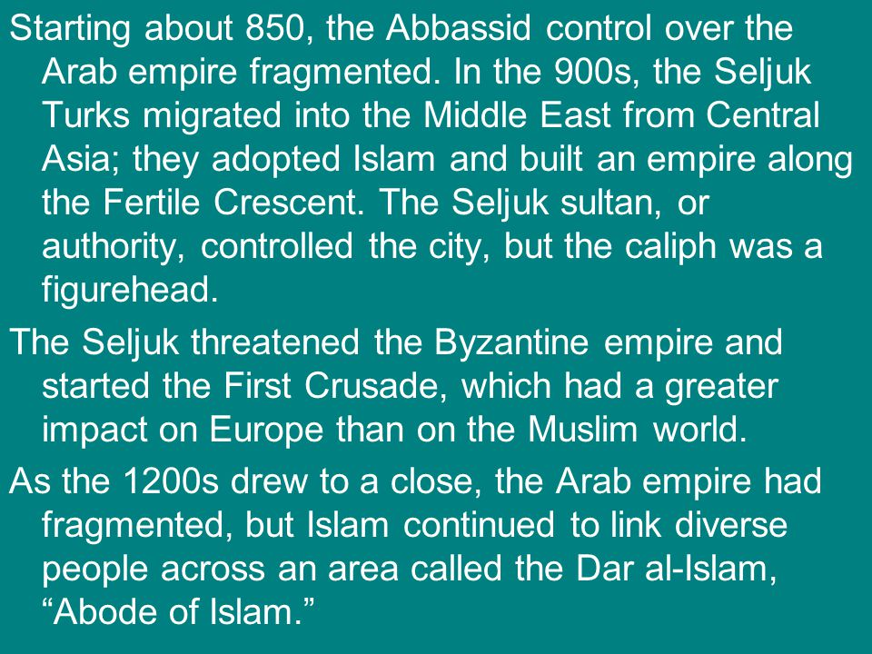 Starting about 850, the Abbassid control over the Arab empire fragmented. In the 900s, the Seljuk Turks migrated into the Middle East from Central Asia; they adopted Islam and built an empire along the Fertile Crescent. The Seljuk sultan, or authority, controlled the city, but the caliph was a figurehead.