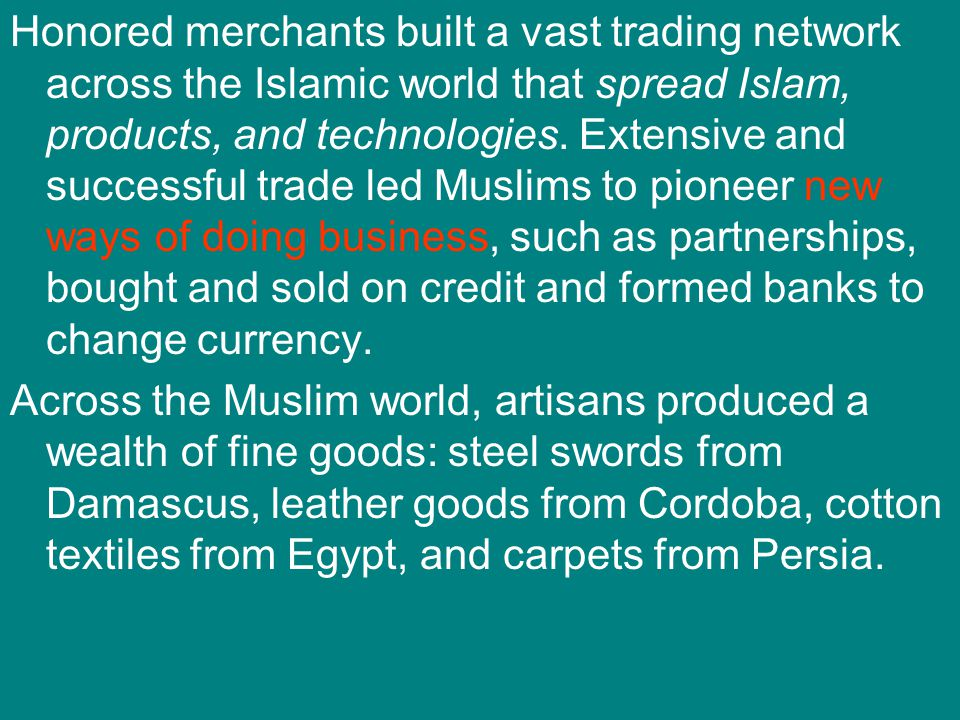 Honored merchants built a vast trading network across the Islamic world that spread Islam, products, and technologies. Extensive and successful trade led Muslims to pioneer new ways of doing business, such as partnerships, bought and sold on credit and formed banks to change currency.