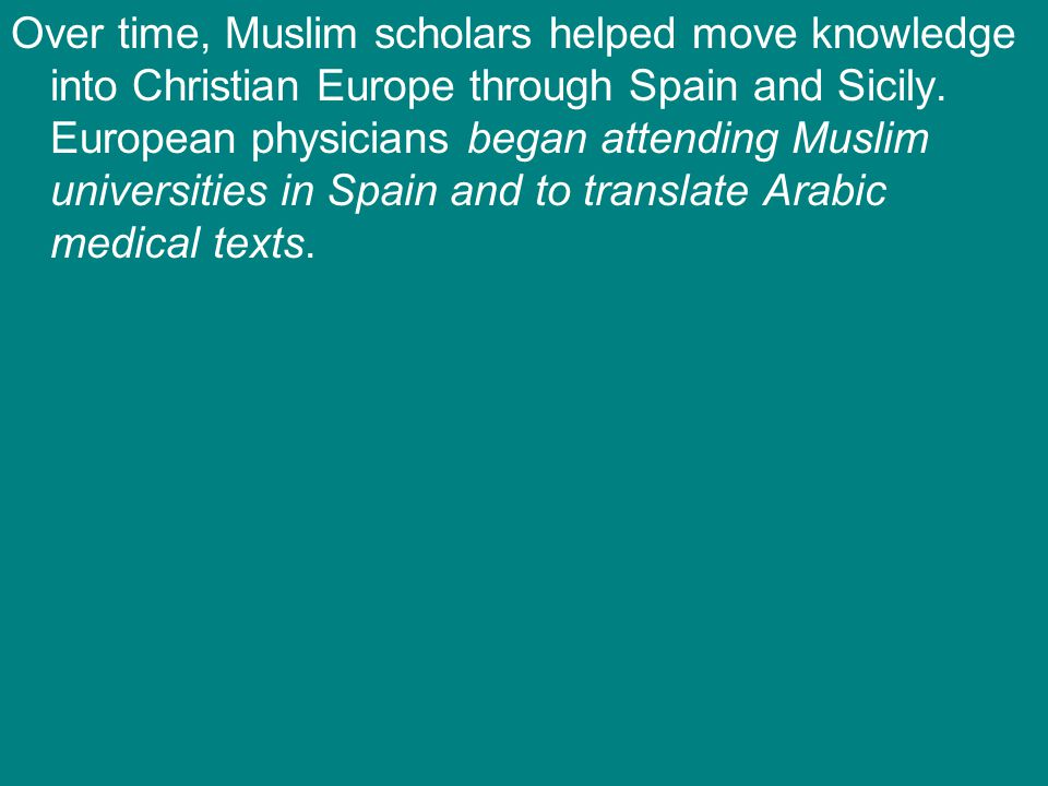 Over time, Muslim scholars helped move knowledge into Christian Europe through Spain and Sicily.