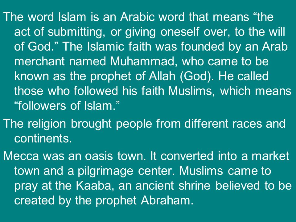 The word Islam is an Arabic word that means the act of submitting, or giving oneself over, to the will of God. The Islamic faith was founded by an Arab merchant named Muhammad, who came to be known as the prophet of Allah (God). He called those who followed his faith Muslims, which means followers of Islam.