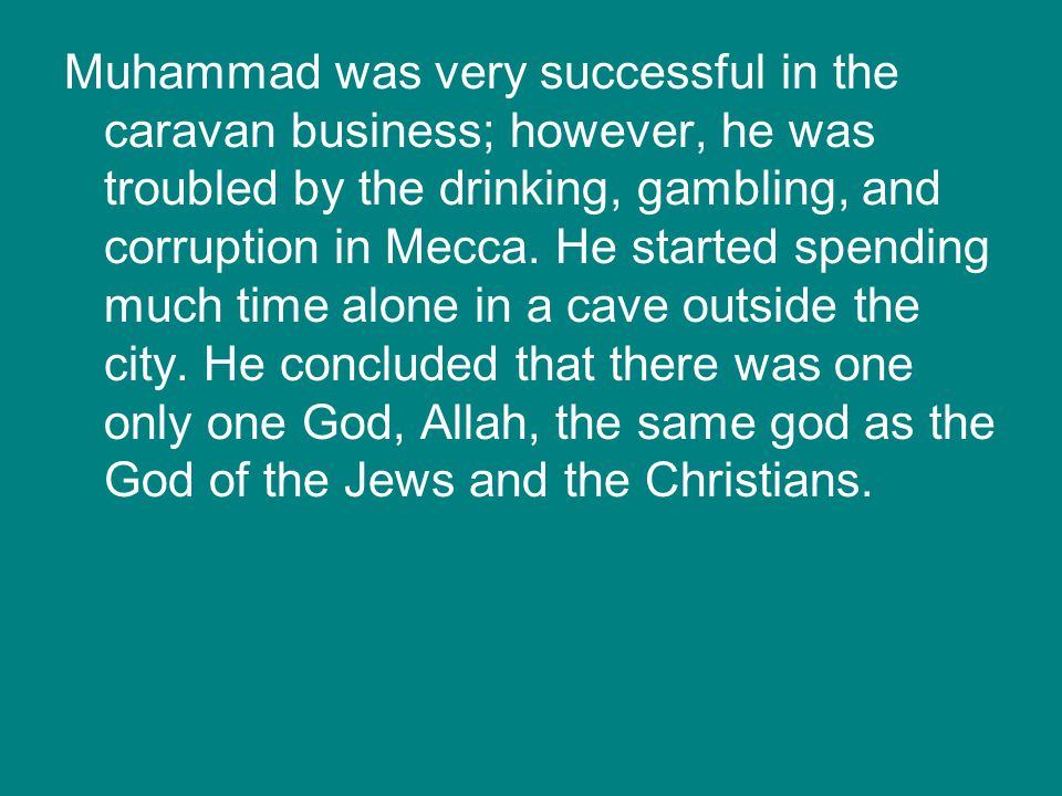 Muhammad was very successful in the caravan business; however, he was troubled by the drinking, gambling, and corruption in Mecca.