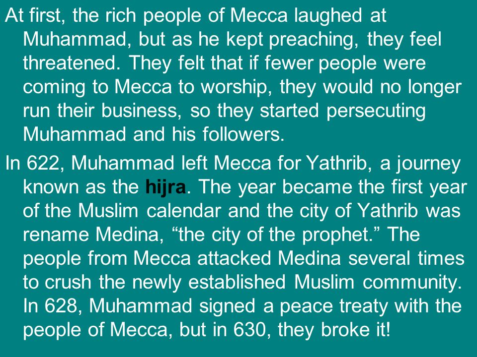 At first, the rich people of Mecca laughed at Muhammad, but as he kept preaching, they feel threatened. They felt that if fewer people were coming to Mecca to worship, they would no longer run their business, so they started persecuting Muhammad and his followers.
