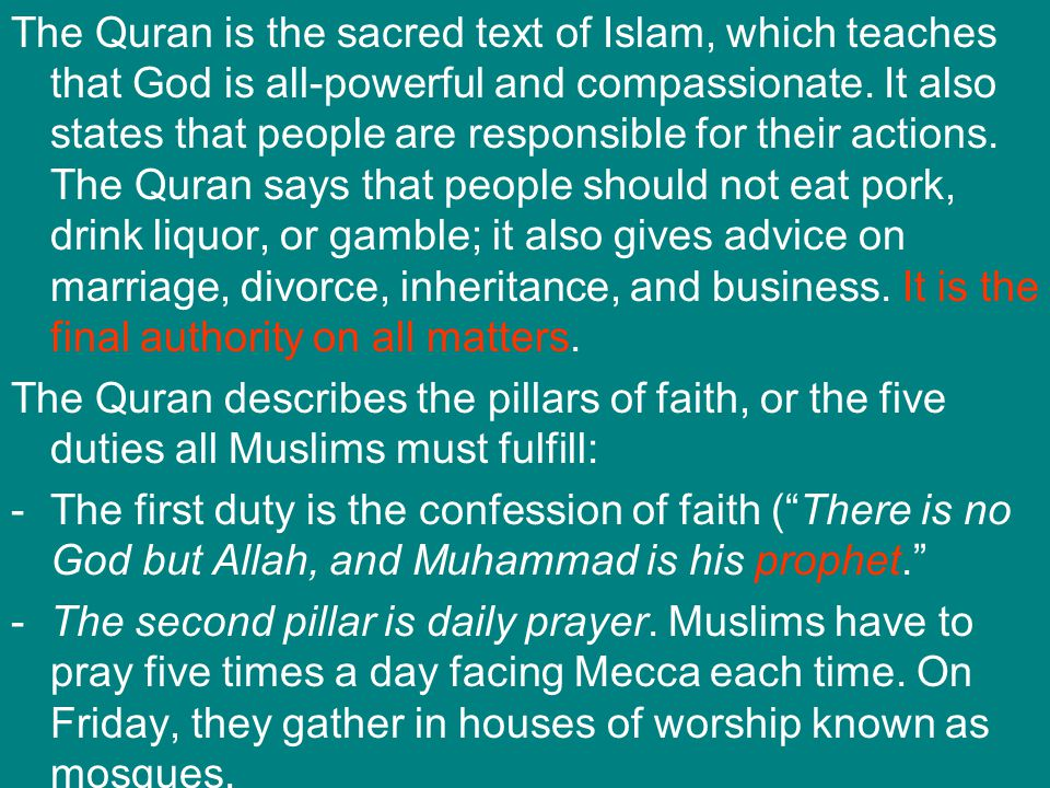 The Quran is the sacred text of Islam, which teaches that God is all-powerful and compassionate. It also states that people are responsible for their actions. The Quran says that people should not eat pork, drink liquor, or gamble; it also gives advice on marriage, divorce, inheritance, and business. It is the final authority on all matters.
