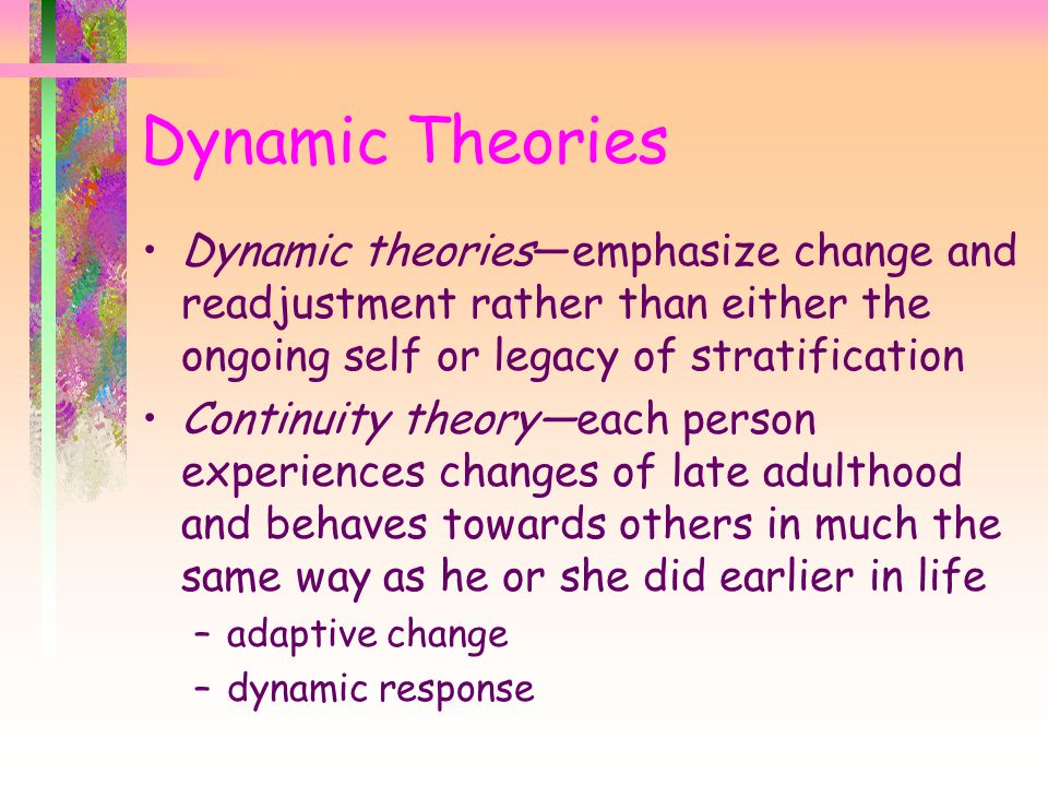 Dynamic Theories Dynamic theories—emphasize change and readjustment rather than either the ongoing self or legacy of stratification.
