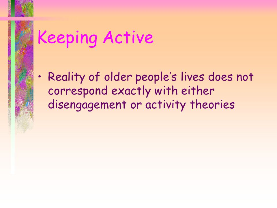 Keeping Active Reality of older people's lives does not correspond exactly with either disengagement or activity theories.