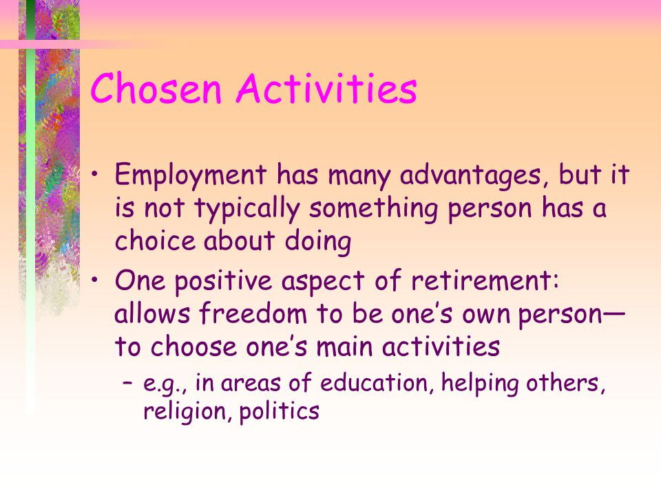 Chosen Activities Employment has many advantages, but it is not typically something person has a choice about doing.