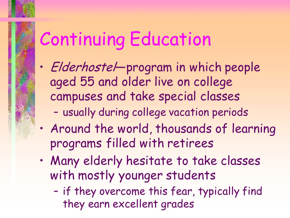 Continuing Education Elderhostel—program in which people aged 55 and older live on college campuses and take special classes.