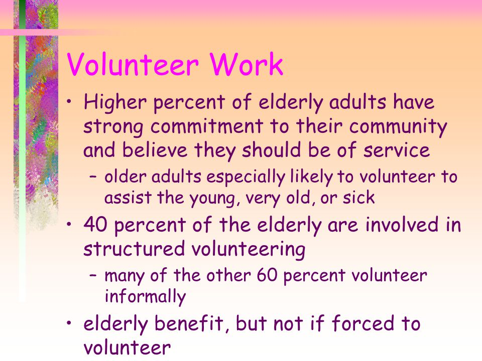 Volunteer Work Higher percent of elderly adults have strong commitment to their community and believe they should be of service.