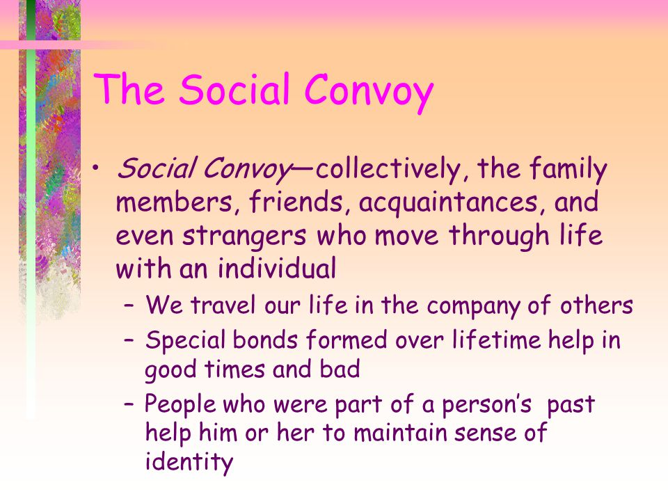 The Social Convoy Social Convoy—collectively, the family members, friends, acquaintances, and even strangers who move through life with an individual.